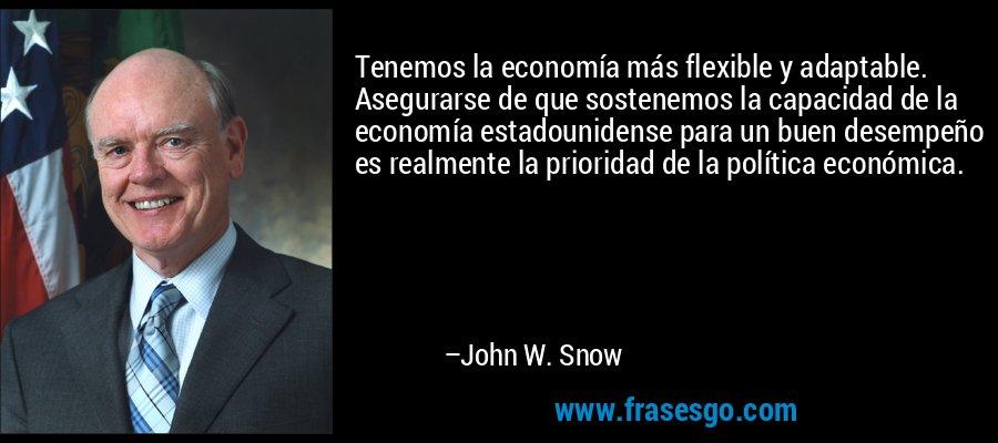 Tenemos la economía más flexible y adaptable. Asegurarse de que sostenemos la capacidad de la economía estadounidense para un buen desempeño es realmente la prioridad de la política económica. – John W. Snow
