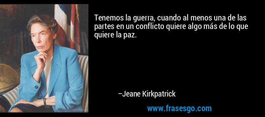 Tenemos la guerra, cuando al menos una de las partes en un conflicto quiere algo más de lo que quiere la paz. – Jeane Kirkpatrick