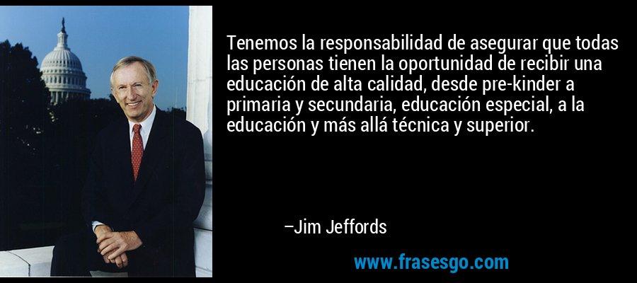 Tenemos la responsabilidad de asegurar que todas las personas tienen la oportunidad de recibir una educación de alta calidad, desde pre-kinder a primaria y secundaria, educación especial, a la educación y más allá técnica y superior. – Jim Jeffords
