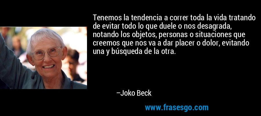 Tenemos la tendencia a correr toda la vida tratando de evitar todo lo que duele o nos desagrada, notando los objetos, personas o situaciones que creemos que nos va a dar placer o dolor, evitando una y búsqueda de la otra. – Joko Beck