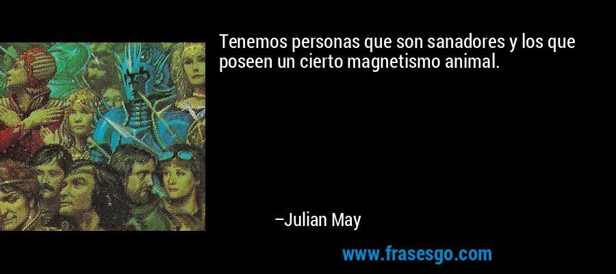 Tenemos personas que son sanadores y los que poseen un cierto magnetismo animal. – Julian May