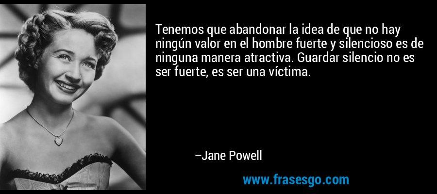 Tenemos que abandonar la idea de que no hay ningún valor en el hombre fuerte y silencioso es de ninguna manera atractiva. Guardar silencio no es ser fuerte, es ser una víctima. – Jane Powell