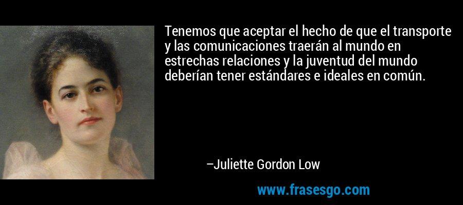Tenemos que aceptar el hecho de que el transporte y las comunicaciones traerán al mundo en estrechas relaciones y la juventud del mundo deberían tener estándares e ideales en común. – Juliette Gordon Low
