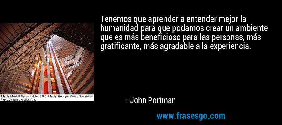 Tenemos que aprender a entender mejor la humanidad para que podamos crear un ambiente que es más beneficioso para las personas, más gratificante, más agradable a la experiencia. – John Portman