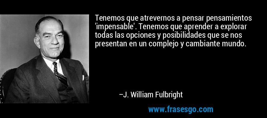 Tenemos que atrevernos a pensar pensamientos 'impensable'. Tenemos que aprender a explorar todas las opciones y posibilidades que se nos presentan en un complejo y cambiante mundo. – J. William Fulbright