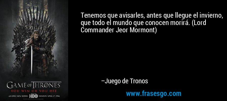 Tenemos que avisarles, antes que llegue el invierno, que todo el mundo que conocen morirá. (Lord Commander Jeor Mormont) – Juego de Tronos