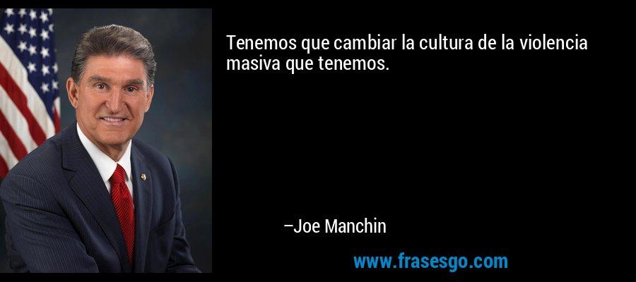 Tenemos que cambiar la cultura de la violencia masiva que tenemos. – Joe Manchin