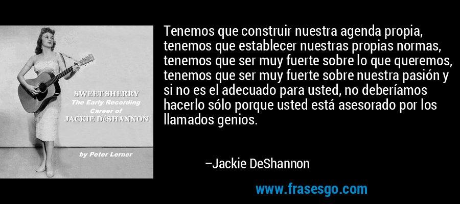 Tenemos que construir nuestra agenda propia, tenemos que establecer nuestras propias normas, tenemos que ser muy fuerte sobre lo que queremos, tenemos que ser muy fuerte sobre nuestra pasión y si no es el adecuado para usted, no deberíamos hacerlo sólo porque usted está asesorado por los llamados genios. – Jackie DeShannon