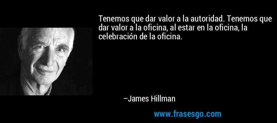 Tenemos que dar valor a la autoridad. Tenemos que dar valor a la oficina, al estar en la oficina, la celebración de la oficina. – James Hillman