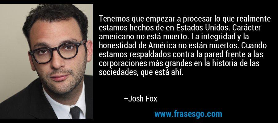 Tenemos que empezar a procesar lo que realmente estamos hechos de en Estados Unidos. Carácter americano no está muerto. La integridad y la honestidad de América no están muertos. Cuando estamos respaldados contra la pared frente a las corporaciones más grandes en la historia de las sociedades, que está ahí. – Josh Fox