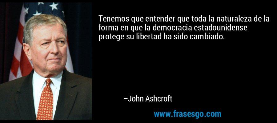 Tenemos que entender que toda la naturaleza de la forma en que la democracia estadounidense protege su libertad ha sido cambiado. – John Ashcroft