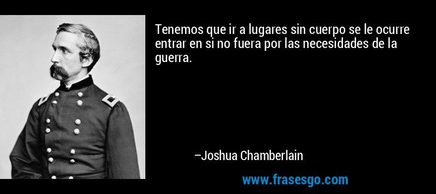 Tenemos que ir a lugares sin cuerpo se le ocurre entrar en si no fuera por las necesidades de la guerra. – Joshua Chamberlain