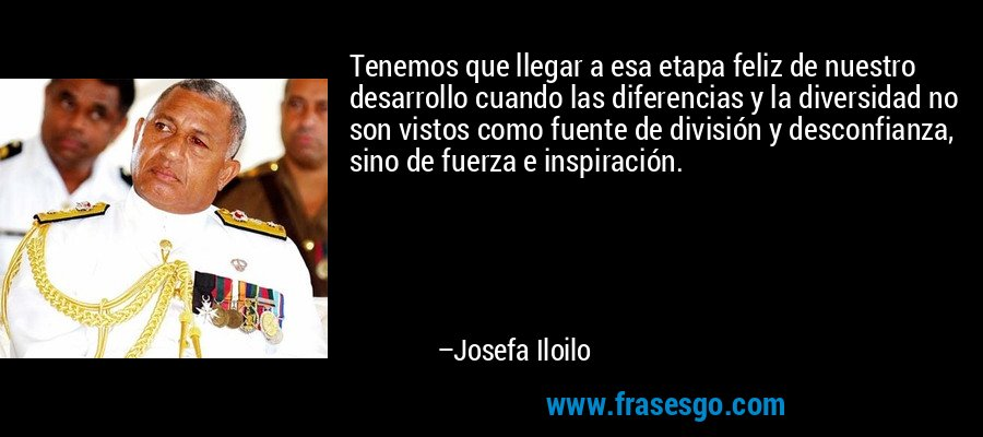 Tenemos que llegar a esa etapa feliz de nuestro desarrollo cuando las diferencias y la diversidad no son vistos como fuente de división y desconfianza, sino de fuerza e inspiración. – Josefa Iloilo
