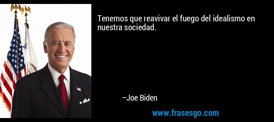 Tenemos que reavivar el fuego del idealismo en nuestra sociedad. – Joe Biden