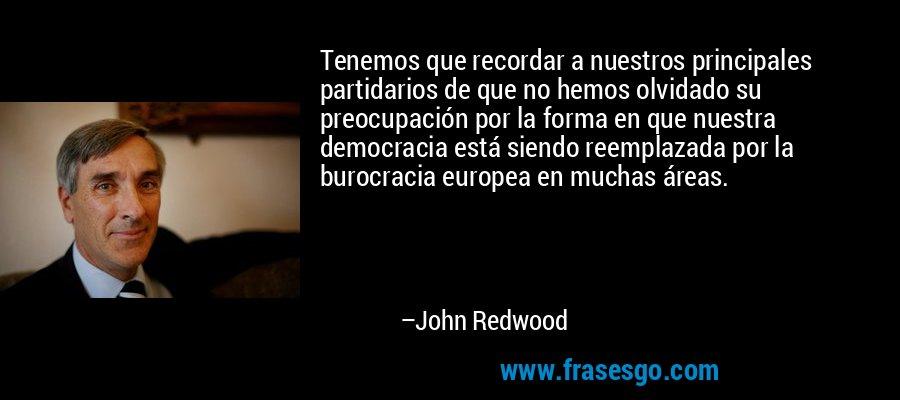 Tenemos que recordar a nuestros principales partidarios de que no hemos olvidado su preocupación por la forma en que nuestra democracia está siendo reemplazada por la burocracia europea en muchas áreas. – John Redwood