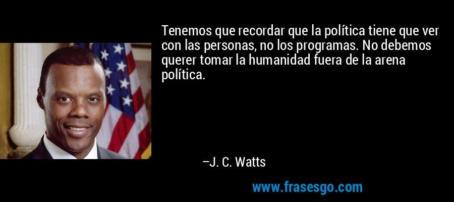 Tenemos que recordar que la política tiene que ver con las personas, no los programas. No debemos querer tomar la humanidad fuera de la arena política. – J. C. Watts