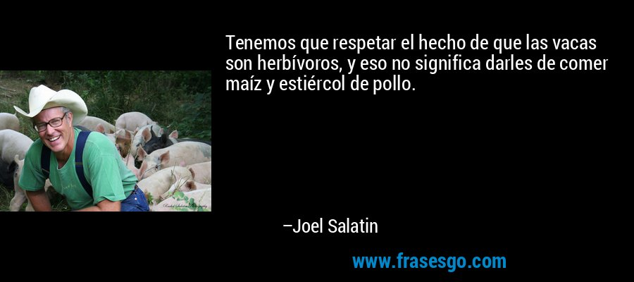 Tenemos que respetar el hecho de que las vacas son herbívoros, y eso no significa darles de comer maíz y estiércol de pollo. – Joel Salatin