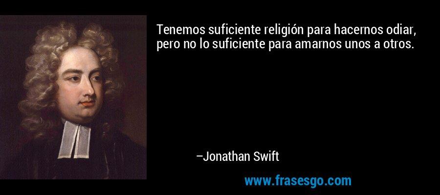 Tenemos suficiente religión para hacernos odiar, pero no lo suficiente para amarnos unos a otros. – Jonathan Swift