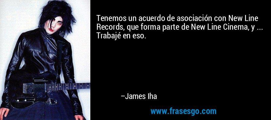 Tenemos un acuerdo de asociación con New Line Records, que forma parte de New Line Cinema, y ... Trabajé en eso. – James Iha