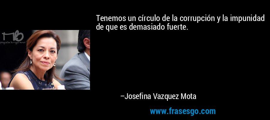 Tenemos un círculo de la corrupción y la impunidad de que es demasiado fuerte. – Josefina Vazquez Mota