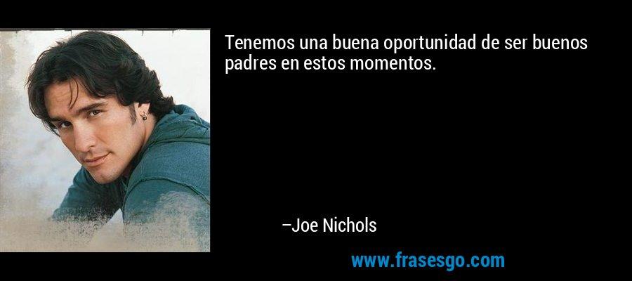 Tenemos una buena oportunidad de ser buenos padres en estos momentos. – Joe Nichols