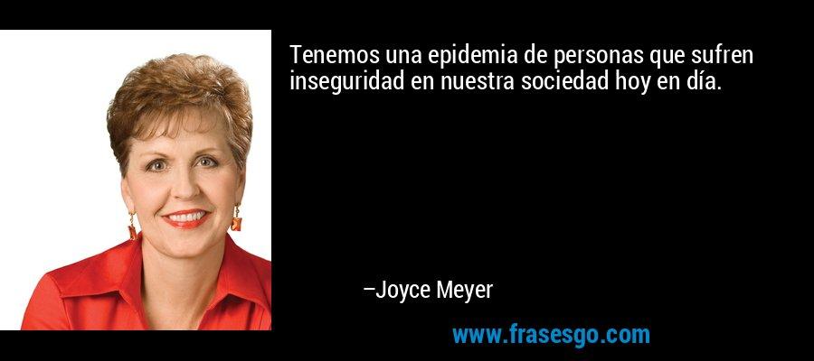 Tenemos una epidemia de personas que sufren inseguridad en nuestra sociedad hoy en día. – Joyce Meyer