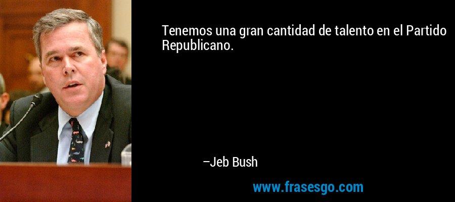 Tenemos una gran cantidad de talento en el Partido Republicano. – Jeb Bush