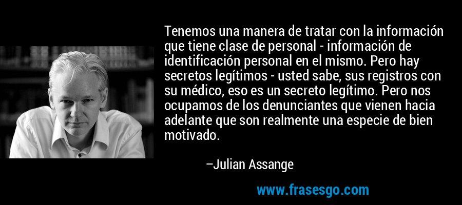 Tenemos una manera de tratar con la información que tiene clase de personal - información de identificación personal en el mismo. Pero hay secretos legítimos - usted sabe, sus registros con su médico, eso es un secreto legítimo. Pero nos ocupamos de los denunciantes que vienen hacia adelante que son realmente una especie de bien motivado. – Julian Assange