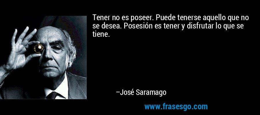 Tener no es poseer. Puede tenerse aquello que no se desea. Posesión es tener y disfrutar lo que se tiene. – José Saramago
