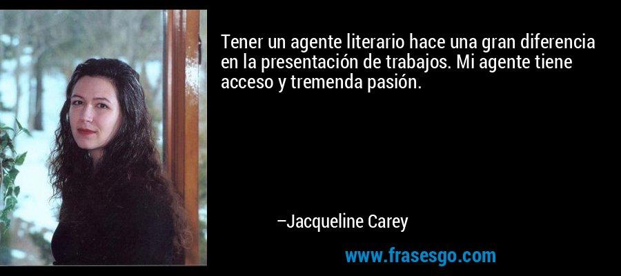 Tener un agente literario hace una gran diferencia en la presentación de trabajos. Mi agente tiene acceso y tremenda pasión. – Jacqueline Carey