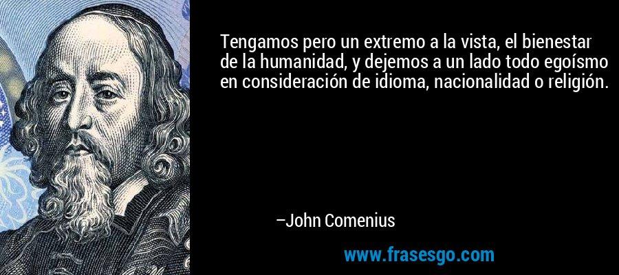 Tengamos pero un extremo a la vista, el bienestar de la humanidad, y dejemos a un lado todo egoísmo en consideración de idioma, nacionalidad o religión. – John Comenius