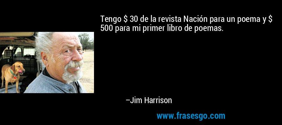 Tengo $ 30 de la revista Nación para un poema y $ 500 para mi primer libro de poemas. – Jim Harrison