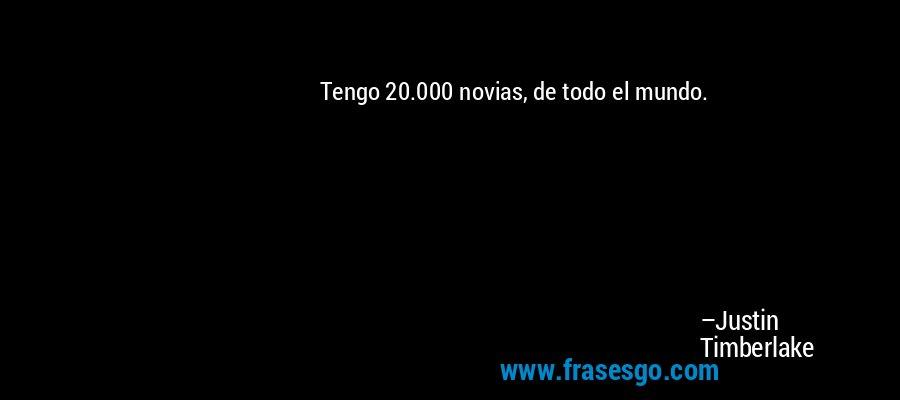 Tengo 20.000 novias, de todo el mundo. – Justin Timberlake