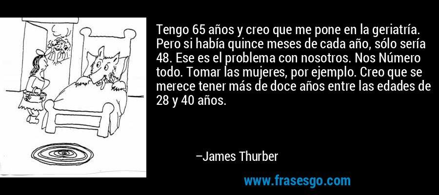 Tengo 65 años y creo que me pone en la geriatría. Pero si había quince meses de cada año, sólo sería 48. Ese es el problema con nosotros. Nos Número todo. Tomar las mujeres, por ejemplo. Creo que se merece tener más de doce años entre las edades de 28 y 40 años. – James Thurber