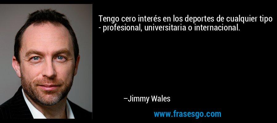 Tengo cero interés en los deportes de cualquier tipo - profesional, universitaria o internacional. – Jimmy Wales
