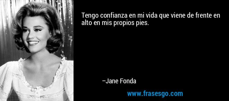 Tengo confianza en mi vida que viene de frente en alto en mis propios pies. – Jane Fonda
