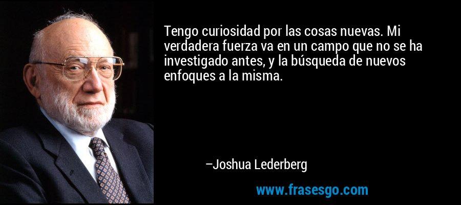 Tengo curiosidad por las cosas nuevas. Mi verdadera fuerza va en un campo que no se ha investigado antes, y la búsqueda de nuevos enfoques a la misma. – Joshua Lederberg