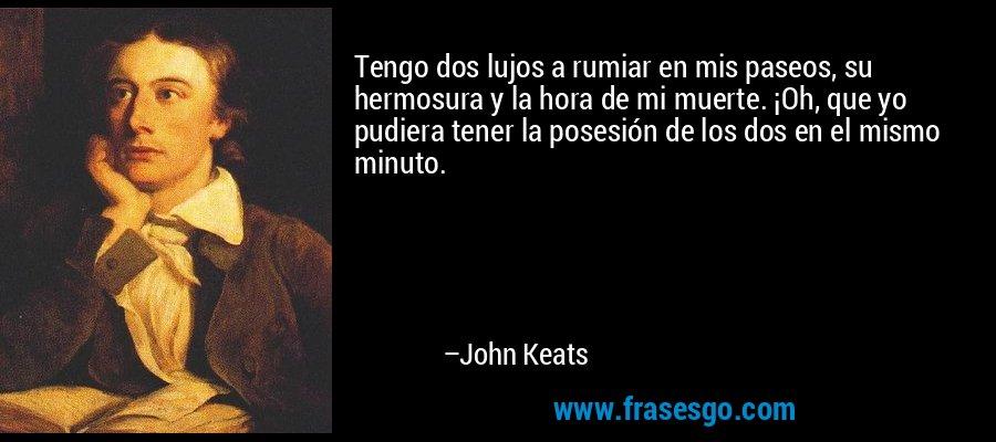 Tengo dos lujos a rumiar en mis paseos, su hermosura y la hora de mi muerte. ¡Oh, que yo pudiera tener la posesión de los dos en el mismo minuto. – John Keats