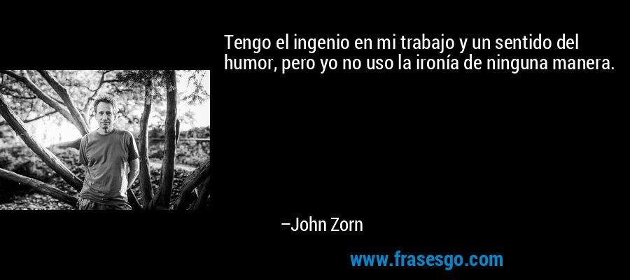 Tengo el ingenio en mi trabajo y un sentido del humor, pero yo no uso la ironía de ninguna manera. – John Zorn
