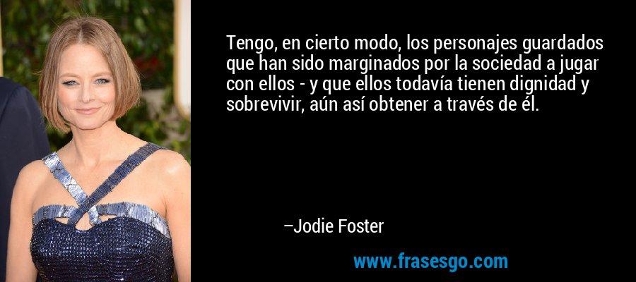 Tengo, en cierto modo, los personajes guardados que han sido marginados por la sociedad a jugar con ellos - y que ellos todavía tienen dignidad y sobrevivir, aún así obtener a través de él. – Jodie Foster