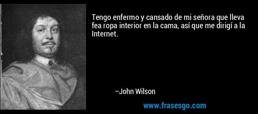 Tengo enfermo y cansado de mi señora que lleva fea ropa interior en la cama, así que me dirigí a la Internet. – John Wilson
