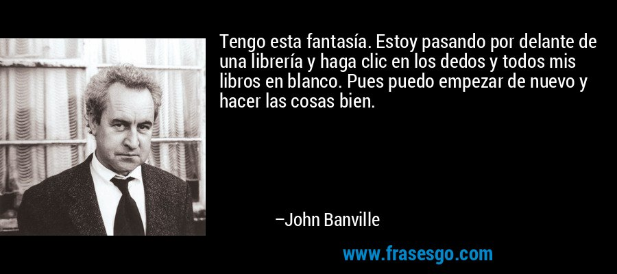 Tengo esta fantasía. Estoy pasando por delante de una librería y haga clic en los dedos y todos mis libros en blanco. Pues puedo empezar de nuevo y hacer las cosas bien. – John Banville