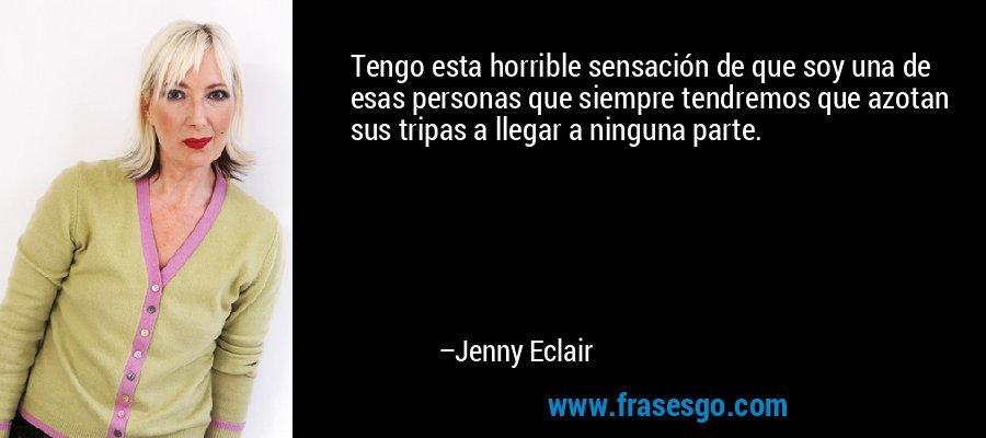 Tengo esta horrible sensación de que soy una de esas personas que siempre tendremos que azotan sus tripas a llegar a ninguna parte. – Jenny Eclair