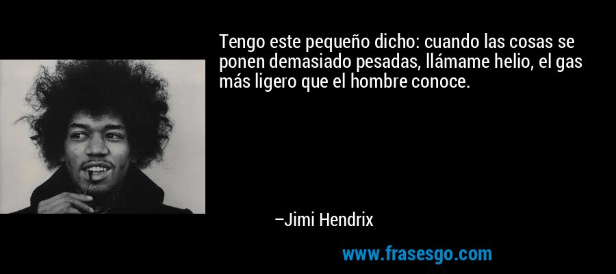 Tengo este pequeño dicho: cuando las cosas se ponen demasiado pesadas, llámame helio, el gas más ligero que el hombre conoce. – Jimi Hendrix