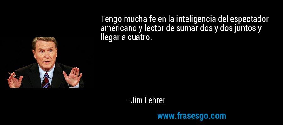 Tengo mucha fe en la inteligencia del espectador americano y lector de sumar dos y dos juntos y llegar a cuatro. – Jim Lehrer
