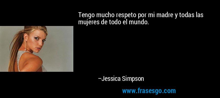Tengo mucho respeto por mi madre y todas las mujeres de todo el mundo. – Jessica Simpson