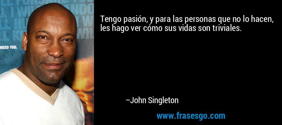 Tengo pasión, y para las personas que no lo hacen, les hago ver cómo sus vidas son triviales. – John Singleton