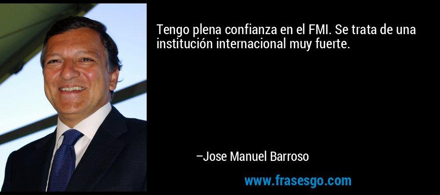 Tengo plena confianza en el FMI. Se trata de una institución internacional muy fuerte. – Jose Manuel Barroso