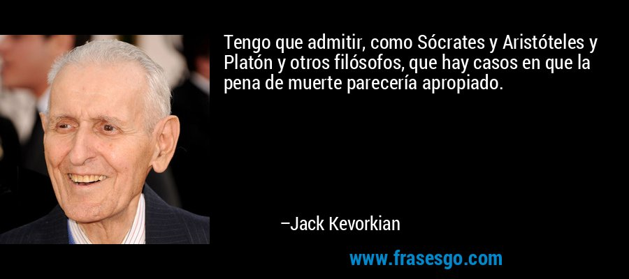 Tengo que admitir, como Sócrates y Aristóteles y Platón y otros filósofos, que hay casos en que la pena de muerte parecería apropiado. – Jack Kevorkian