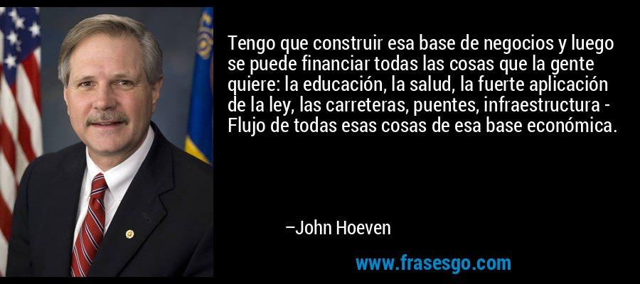 Tengo que construir esa base de negocios y luego se puede financiar todas las cosas que la gente quiere: la educación, la salud, la fuerte aplicación de la ley, las carreteras, puentes, infraestructura - Flujo de todas esas cosas de esa base económica. – John Hoeven